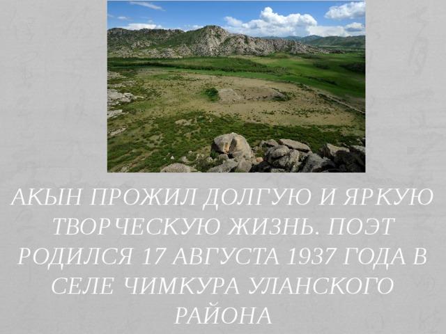 Акын прожил долгую и яркую творческую жизнь. Поэт родился 17 августа 1937 года в селе Чимкура Уланского района