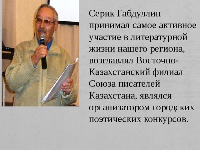 Серик Габдуллин принимал самое активное участие в литературной жизни нашего региона, возглавлял Восточно-Казахстанский филиал Союза писателей Казахстана, являлся организатором городских поэтических конкурсов.
