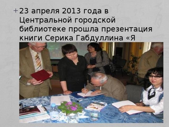 23 апреля 2013 года в Центральной городской библиотеке прошла презентация книги Серика Габдуллина «Я легкой жизни не искал».