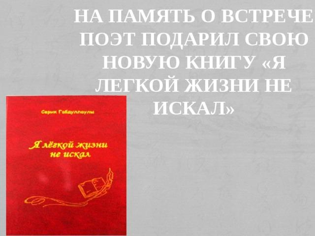 На память о встрече поэт подарил свою новую книгу «Я легкой жизни не искал»