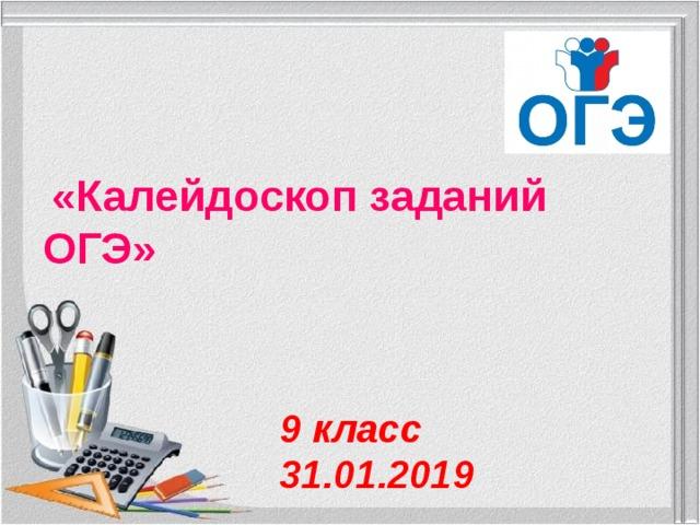 «Калейдоскоп заданий ОГЭ» 9 класс 31.01.2019