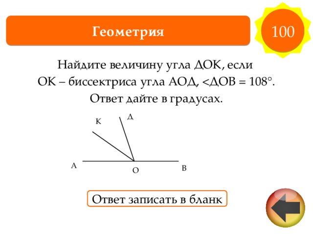 100 Геометрия Найдите величину угла ДОК, если ОК – биссектриса угла АОД, Ответ дайте в градусах. Д К А В О Ответ записать в бланк