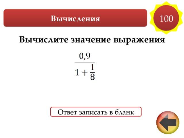 100 Вычисления Вычислите значение выражения  Ответ записать в бланк
