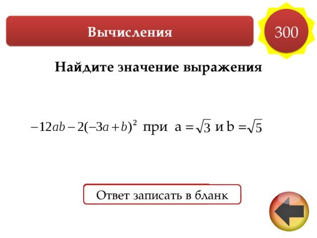 300 Вычисления Найдите значение выражения    при a = и b =     Ответ Ответ записать в бланк Ответ записать в бланк