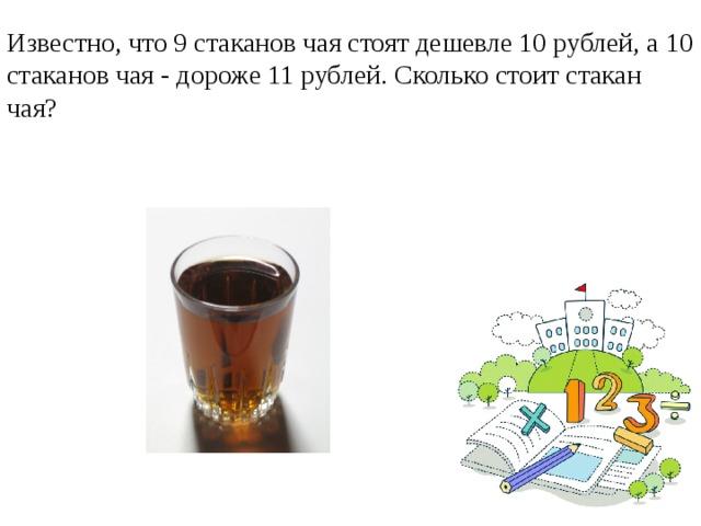 Известно, что 9 стаканов чая стоят дешевле 10 рублей, а 10 стаканов чая - дороже 11 рублей. Сколько стоит стакан чая?