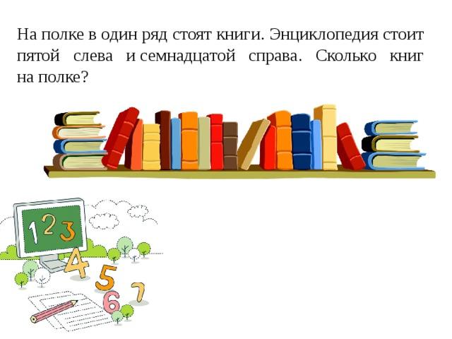 Наполке водин ряд стоят книги. Энциклопедия стоит пятой слева исемнадцатой справа. Сколько книг наполке?