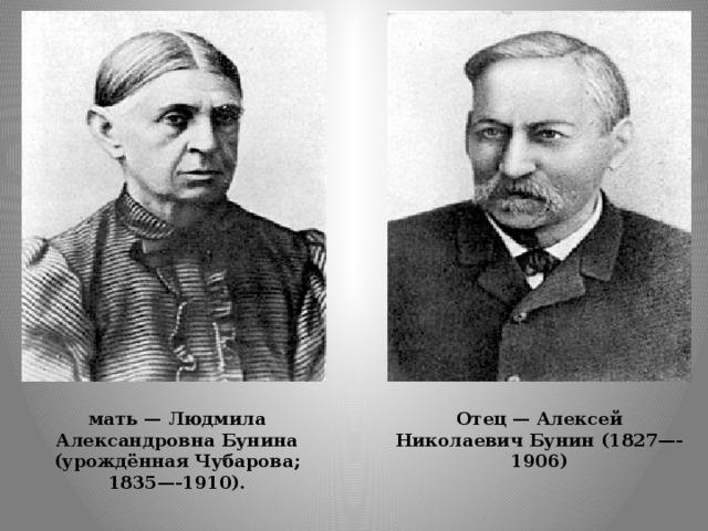 Отец — Алексей Николаевич Бунин (1827—-1906) мать — Людмила Александровна Бунина (урождённая Чубарова; 1835—-1910).