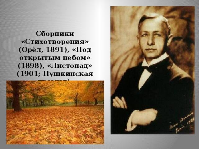 Сборники «Стихотворения» (Орёл, 1891), «Под открытым небом» (1898), «Листопад» (1901; Пушкинская премия).