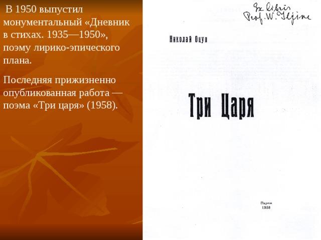 В 1950 выпустил монументальный «Дневник в стихах. 1935—1950», поэму лирико-эпического плана. Последняя прижизненно опубликованная работа — поэма «Три царя» (1958).