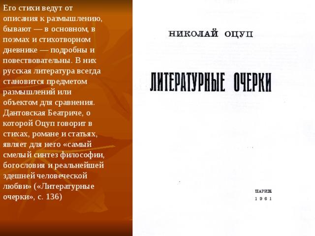 Его стихи ведут от описания к размышлению, бывают — в основном, в поэмах и стихотворном дневнике — подробны и повествовательны. В них русская литература всегда становится предметом размышлений или объектом для сравнения. Дантовская Беатриче, о которой Оцуп говорит в стихах, романе и статьях, являет для него «самый смелый синтез философии, богословия и реальнейшей здешней человеческой любви» («Литературные очерки», с. 136)