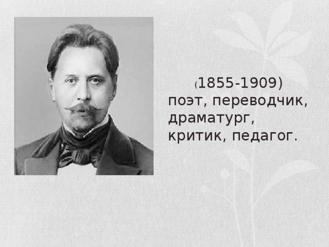 ( 1855-1909) поэт, переводчик, драматург, критик, педагог.