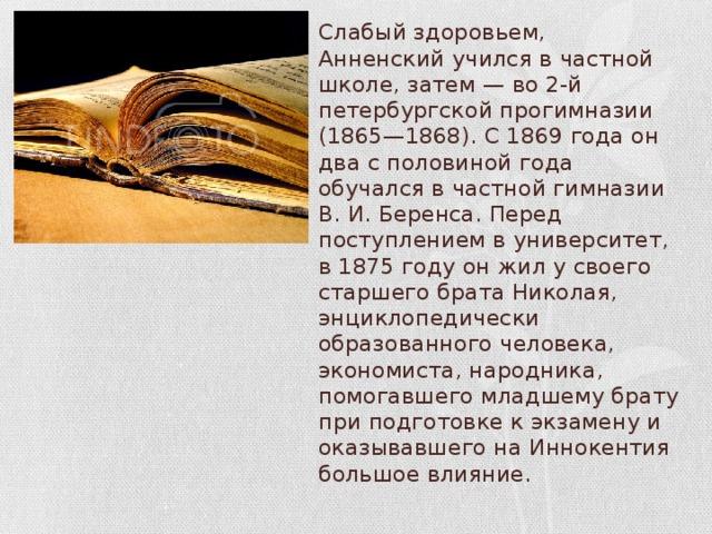 Слабый здоровьем, Анненский учился в частной школе, затем — во 2-й петербургской прогимназии (1865—1868). С 1869 года он два с половиной года обучался в частной гимназии В. И. Беренса. Перед поступлением в университет, в 1875 году он жил у своего старшего брата Николая, энциклопедически образованного человека, экономиста, народника, помогавшего младшему брату при подготовке к экзамену и оказывавшего на Иннокентия большое влияние.