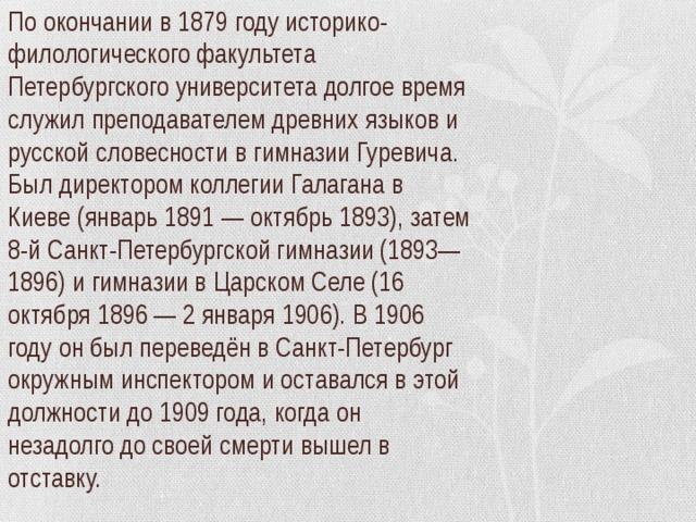 По окончании в 1879 году историко-филологического факультета Петербургского университета долгое время служил преподавателем древних языков и русской словесности в гимназии Гуревича. Был директором коллегии Галагана в Киеве (январь 1891 — октябрь 1893), затем 8-й Санкт-Петербургской гимназии (1893—1896) и гимназии в Царском Селе (16 октября 1896 — 2 января 1906). В 1906 году он был переведён в Санкт-Петербург окружным инспектором и оставался в этой должности до 1909 года, когда он незадолго до своей смерти вышел в отставку.