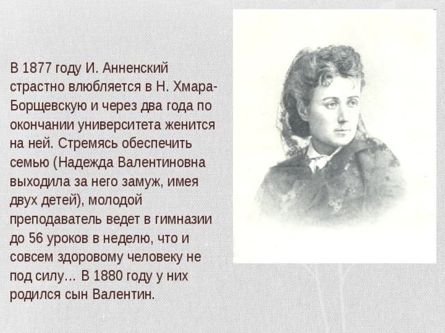 В 1877 году И. Анненский страстно влюбляется в Н. Хмара-Борщевскую и через два года по окончании университета женится на ней. Стремясь обеспечить семью (Надежда Валентиновна выходила за него замуж, имея двух детей), молодой преподаватель ведет в гимназии до 56 уроков в неделю, что и совсем здоровому человеку не под силу… В 1880 году у них родился сын Валентин.
