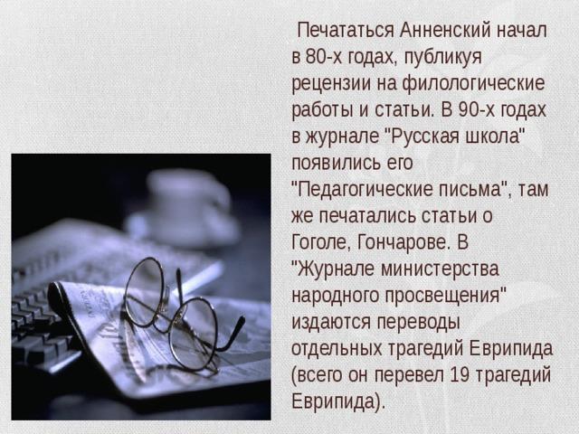 Печататься Анненский начал в 80-х годах, публикуя рецензии на филологические работы и статьи. В 90-х годах в журнале