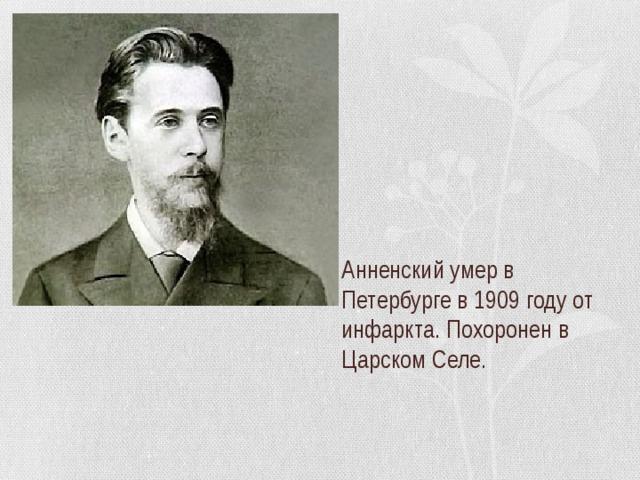 Анненский умер в Петербурге в 1909 году от инфаркта. Похоронен в Царском Селе.