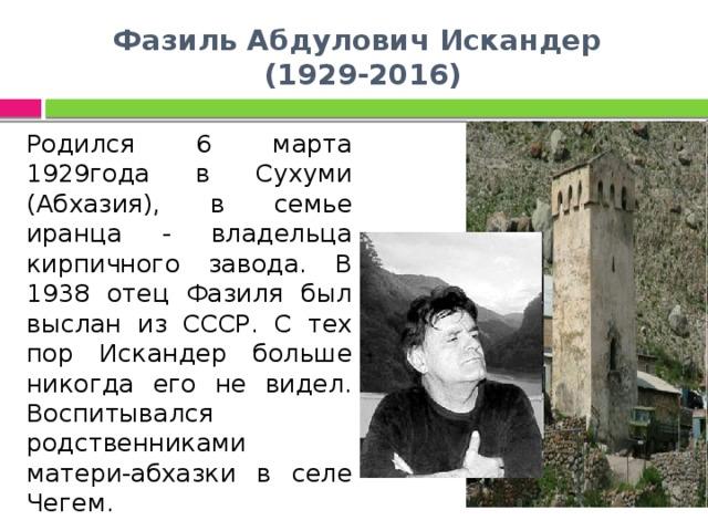 Фазиль Абдулович Искандер  (1929-2016) Родился 6 марта 1929года в Сухуми (Абхазия), в семье иранца - владельца кирпичного завода. В 1938 отец Фазиля был выслан из СССР. С тех пор Искандер больше никогда его не видел. Воспитывался родственниками матери-абхазки в селе Чегем.