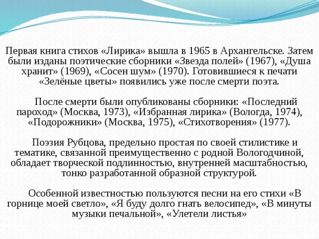 Первая книга стихов «Лирика» вышла в 1965 в Архангельске. Затем были изданы поэтические сборники «Звезда полей» (1967), «Душа хранит» (1969), «Сосен шум» (1970). Готовившиеся к печати «Зелёные цветы» появились уже после смерти поэта.  После смерти были опубликованы сборники: «Последний пароход» (Москва, 1973), «Избранная лирика» (Вологда, 1974), «Подорожники» (Москва, 1975), «Стихотворения» (1977).  Поэзия Рубцова, предельно простая по своей стилистике и тематике, связанной преимущественно с родной Вологодчиной, обладает творческой подлинностью, внутренней масштабностью, тонко разработанной образной структурой.  Особенной известностью пользуются песни на его стихи «В горнице моей светло», «Я буду долго гнать велосипед», «В минуты музыки печальной», «Улетели листья»