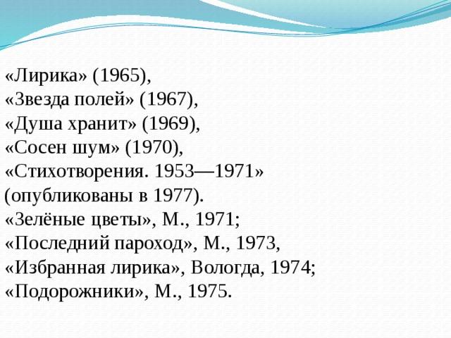 «Лирика» (1965), «Звезда полей» (1967), «Душа хранит» (1969), «Сосен шум» (1970), «Стихотворения. 1953—1971» (опубликованы в 1977). «Зелёные цветы», М., 1971; «Последний пароход», М., 1973, «Избранная лирика», Вологда, 1974; «Подорожники», М., 1975.