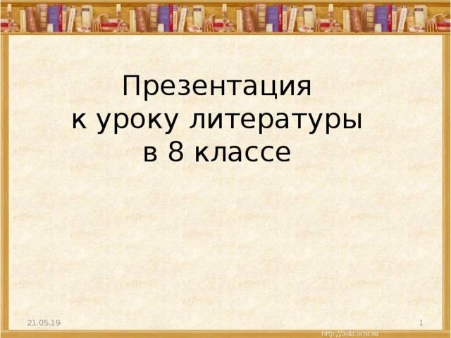 Презентация  к уроку литературы  в 8 классе   21.05.19