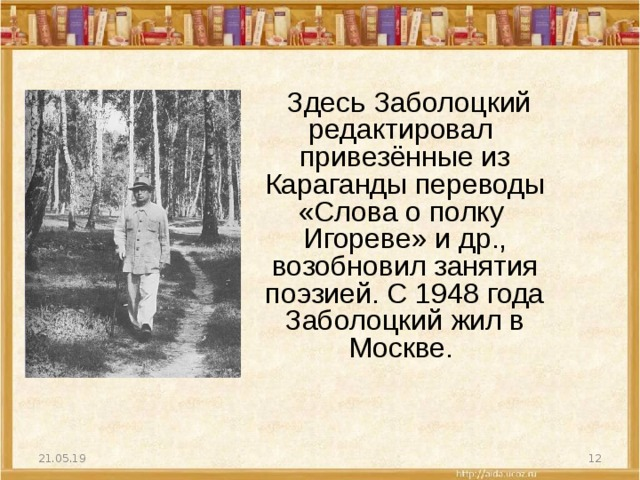 Здесь Заболоцкий редактировал привезённые из Караганды переводы «Слова о полку Игореве» и др., возобновил занятия поэзией. С1948 года Заболоцкий жил в Москве. 21.05.19
