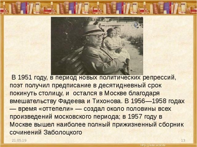 В1951 году, в период новых политических репрессий, поэт получил предписание в десятидневный срок покинуть столицу, и остался в Москве благодаря вмешательству Фадеева и Тихонова. В1956—1958годах — время «оттепели»— создал около половины всех произведений московского периода; в 1957 году в Москве вышел наиболее полный прижизненный сборник сочинений Заболоцкого 21.05.19