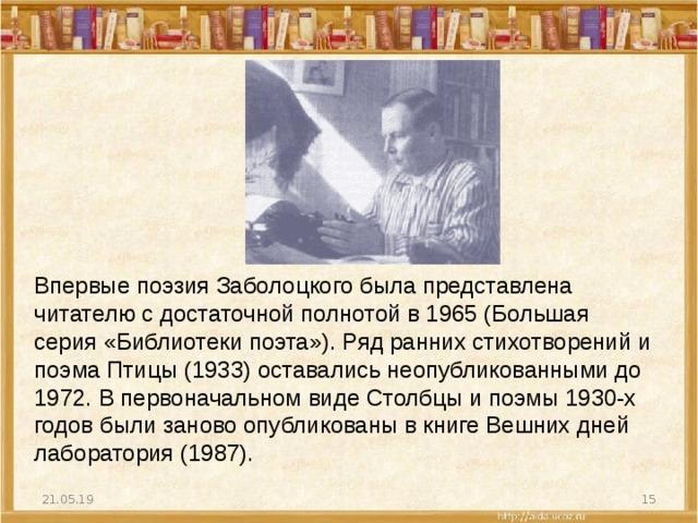 Впервые поэзия Заболоцкого была представлена читателю с достаточной полнотой в 1965 (Большая серия «Библиотеки поэта»). Ряд ранних стихотворений и поэма Птицы (1933) оставались неопубликованными до 1972. В первоначальном виде Столбцы и поэмы 1930-х годов были заново опубликованы в книге Вешних дней лаборатория (1987). 21.05.19