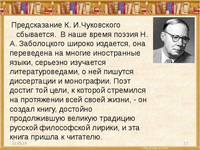 ПредсказаниеК. И.Чуковского  сбывается. В наше время поэзия Н. А. Заболоцкого широко издается, она переведена на многие иностранные языки, серьезно изучается литературоведами, о ней пишутся диссертации и монографии. Поэт достиг той цели, к которой стремился на протяжении всей своей жизни, - он создал книгу, достойно продолжившую великую традицию русской философской лирики, и эта книга пришла к читателю. 21.05.19