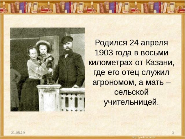 Родился 24 апреля 1903 года в восьми километрах от Казани, где его отец служил агрономом, а мать – сельской учительницей. 21.05.19