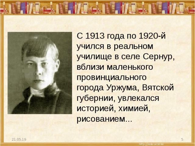 С 1913 года по 1920-й учился в реальном училище в селе Сернур, вблизи маленького провинциального города Уржума, Вятской губернии, увлекался историей, химией, рисованием... 21.05.19