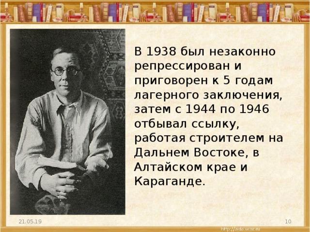 В 1938 был незаконно репрессирован и приговорен к 5 годам лагерного заключения, затем с 1944 по 1946 отбывал ссылку, работая строителем на Дальнем Востоке, в Алтайском крае и Караганде. 21.05.19