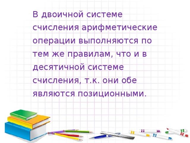 В двоичной системе счисления арифметические операции выполняются по тем же правилам, что и в десятичной системе счисления, т.к. они обе являются позиционными.