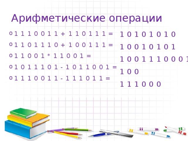 Арифметические операции 10101010 1110011+110111= 1101110+100111= 11001*11001= 1011101-1011001= 1110011-111011= 10010101 1001110001 100 111000