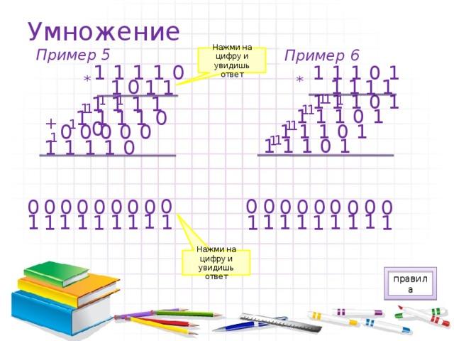 Умножение Пример 5 Пример 6 Нажми на цифру и увидишь ответ 11110 11101 * * 1 1 0 1 1 1 1 1 11101 11110 1 1 1 1 1 1 1 1 1 11101 11110 + 1 1 1 00000 11101 1 1 1 11101 11110 0 0 0 0 0 0 0 0 0 0 0 0 0 0 0 0 0 0 1 1 1 1 1 1 1 1 1 1 1 1 1 1 1 1 1 1 Нажми на цифру и увидишь ответ правила