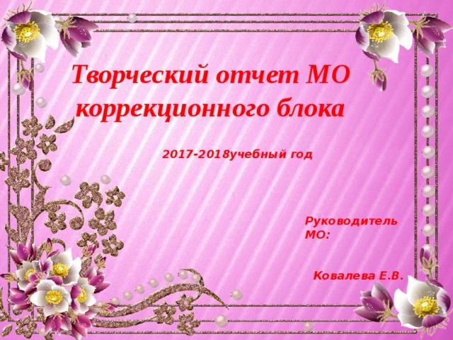 Творческий отчет МО  коррекционного блока  2017-2018учебный год   Руководитель МО:  Ковалева Е.В.