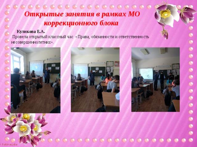 Открытые занятия в рамках МО коррекционного блока  Куликова Е.А.  Провела открытый классный час «Права, обязанности и ответственность несовершеннолетних».