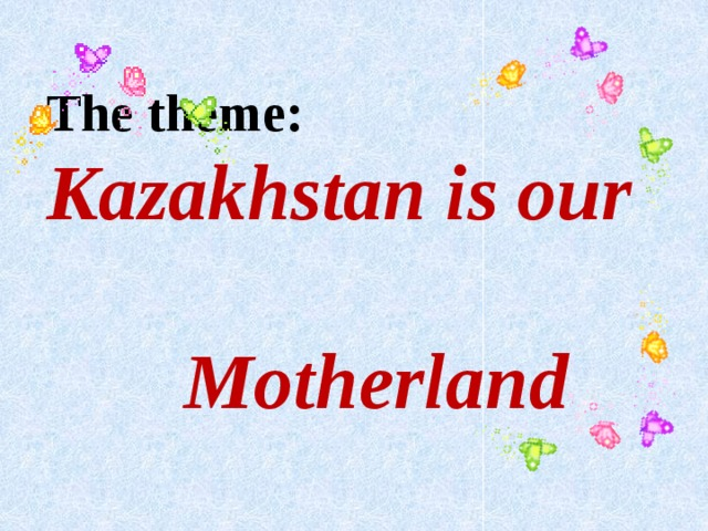 The theme: Kazakhstan is our  Motherland