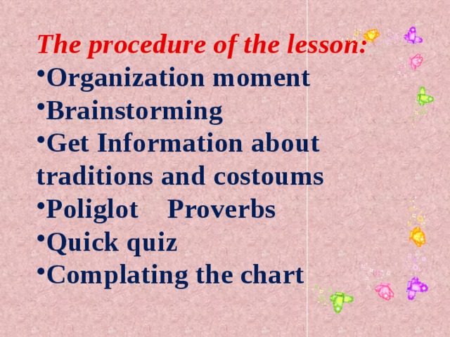The procedure of the lesson: Organization moment Brainstorming Get Information about traditions and costoums Poliglot Proverbs Quick quiz Complating the chart
