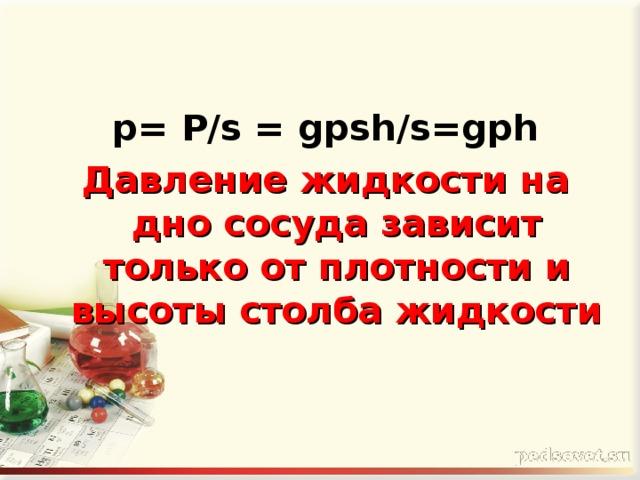 p= P/s = gpsh/s=gph Давление жидкости на дно сосуда зависит только от плотности и высоты столба жидкости