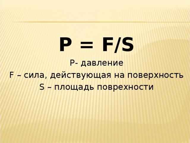 P = F/S P - давление F – сила, действующая на поверхность S – площадь поврехности