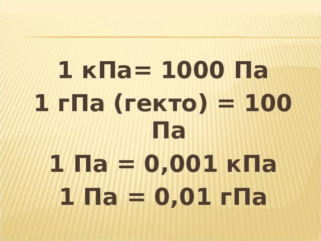 1 кПа= 1000 Па 1 гПа (гекто) = 100 Па 1 Па = 0,001 кПа 1 Па = 0,01 гПа