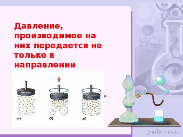 Давление, производимое на них передается не только в направлении действия силы, а в каждую точку жидкости или газа.