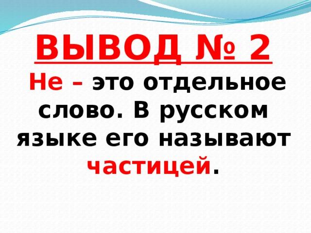 ВЫВОД № 2   Не – это отдельное слово. В русском языке его называют частицей .