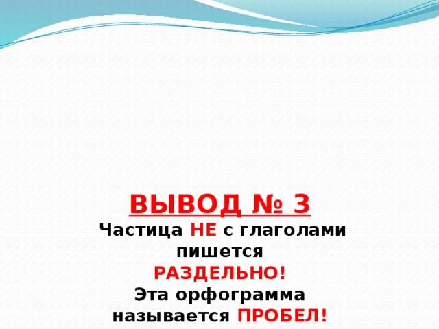 ВЫВОД № 3  Частица НЕ с глаголами  пишется  РАЗДЕЛЬНО!  Эта орфограмма  называется ПРОБЕЛ!