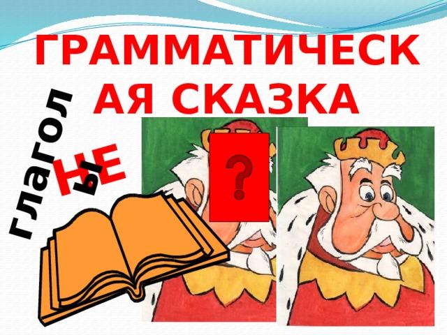 НЕ глаголы ГРАММАТИЧЕСКАЯ СКАЗКА