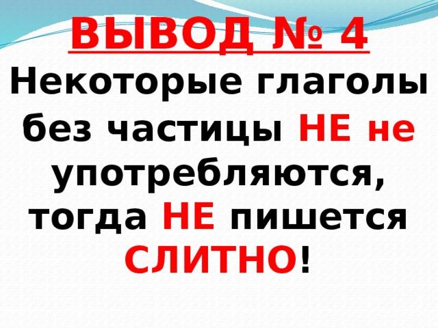 ВЫВОД № 4  Некоторые глаголы  без частицы НЕ  не употребляются,  тогда НЕ пишется СЛИТНО !