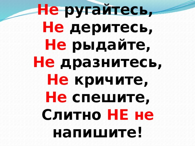 Не  ругайтесь,  Не  деритесь,  Не  рыдайте,  Не  дразнитесь,  Не  кричите,  Не  спешите,  Слитно НЕ  не  напишите!