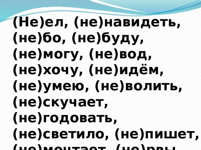 (Не)ел, (не)навидеть, (не)бо, (не)буду, (не)могу, (не)вод, (не)хочу, (не)идём, (не)умею, (не)волить, (не)скучает, (не)годовать, (не)светило, (не)пишет, (не)мечтает, (не)рвы, (не)плачут, (не)прыгал, (не)нцы, (не)играла.