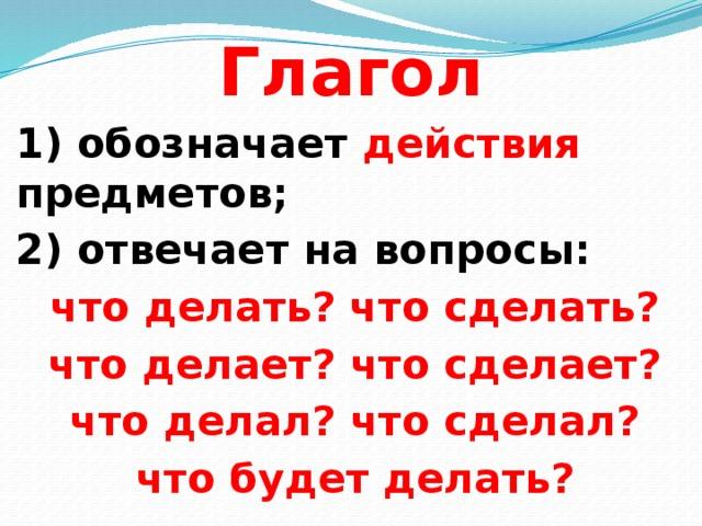 Глагол  1) обозначает действия предметов; 2) отвечает на вопросы: что делать? что сделать? что делает? что сделает? что делал? что сделал? что будет делать?