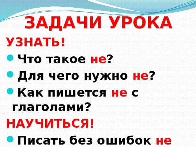 ЗАДАЧИ УРОКА УЗНАТЬ! Что такое не ? Для чего нужно не ? Как пишется не с глаголами? НАУЧИТЬСЯ!